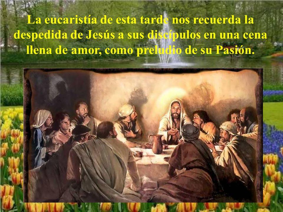 La eucaristía de esta tarde nos recuerda la despedida de Jesús a sus discípulos en una cena llena de amor, como preludio de su Pasión.