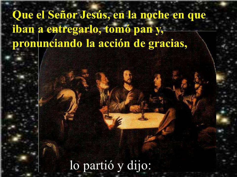 Que el Señor Jesús, en la noche en que iban a entregarlo, tomó pan y, pronunciando la acción de gracias,