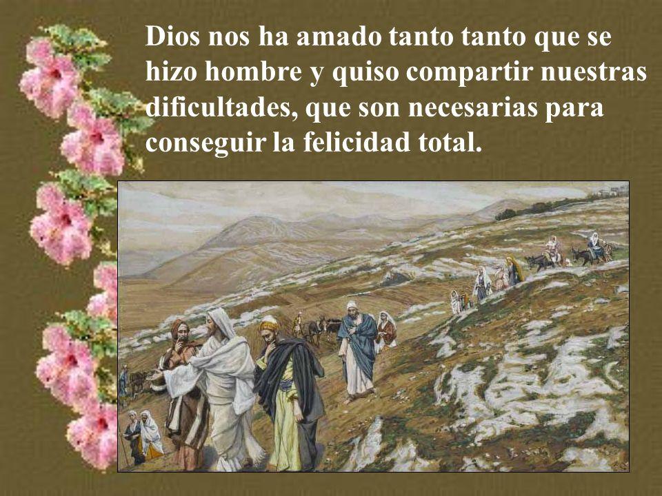 Dios nos ha amado tanto tanto que se hizo hombre y quiso compartir nuestras dificultades, que son necesarias para conseguir la felicidad total.