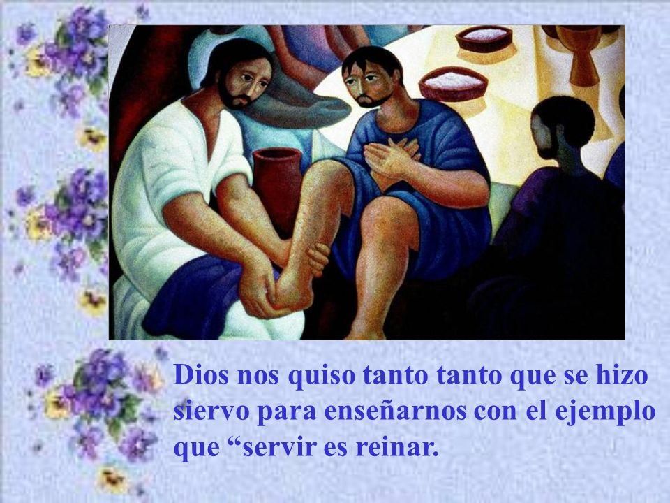 Dios nos quiso tanto tanto que se hizo siervo para enseñarnos con el ejemplo que servir es reinar.