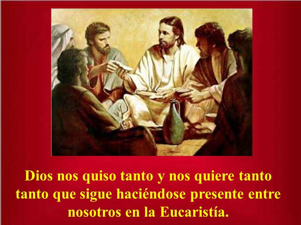 Dios nos quiso tanto y nos quiere tanto tanto que sigue haciéndose presente entre nosotros en la Eucaristía.