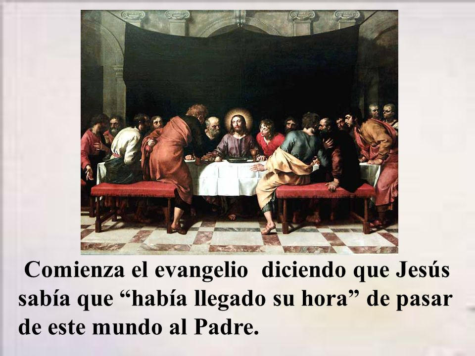 Comienza el evangelio diciendo que Jesús sabía que había llegado su hora de pasar de este mundo al Padre.