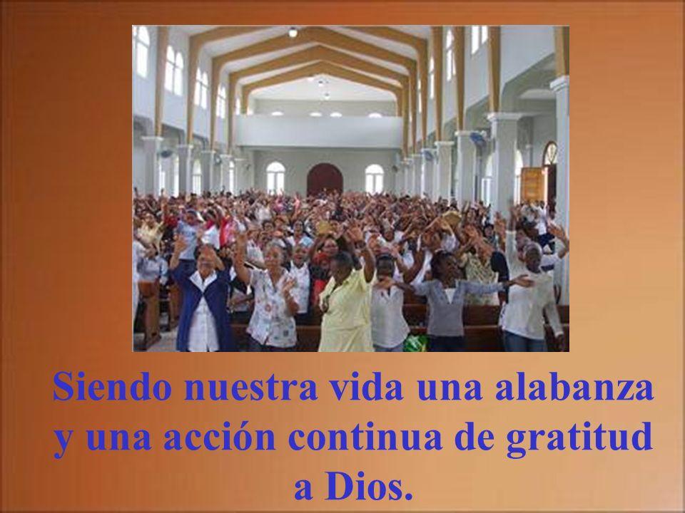 Siendo nuestra vida una alabanza y una acción continua de gratitud a Dios.