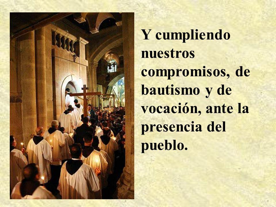 Y cumpliendo nuestros compromisos, de bautismo y de vocación, ante la presencia del pueblo.