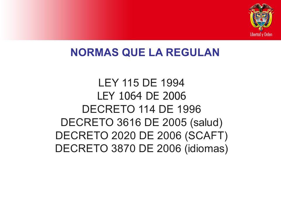 NORMAS QUE LA REGULAN LEY 115 DE 1994. LEY 1064 DE 2006. DECRETO 114 DE 1996. DECRETO 3616 DE 2005 (salud)
