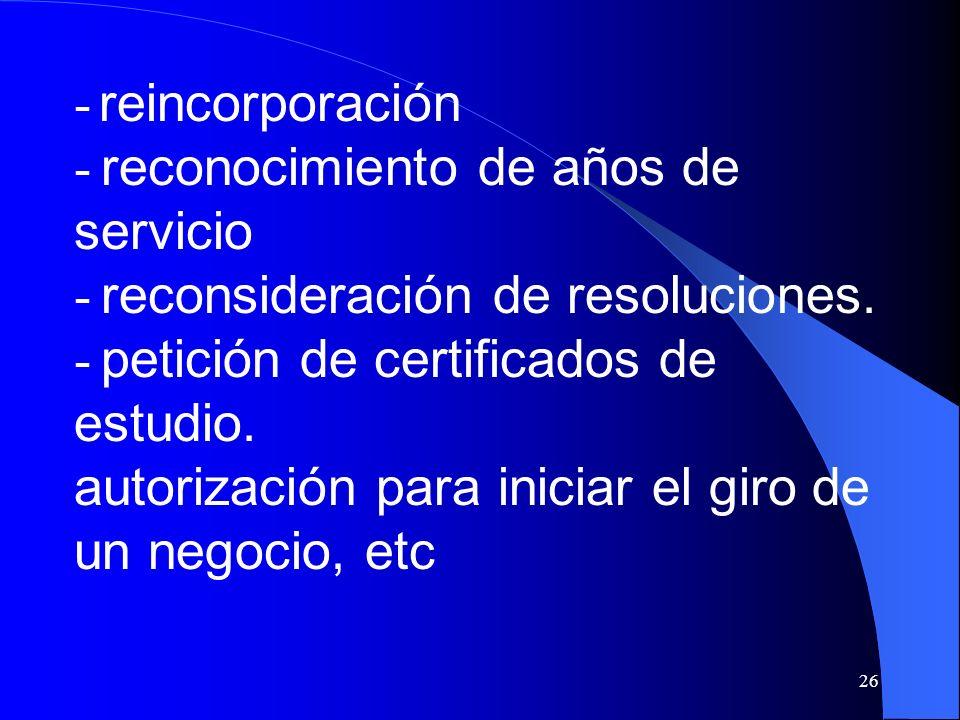 - reincorporación - reconocimiento de años de servicio. - reconsideración de resoluciones.