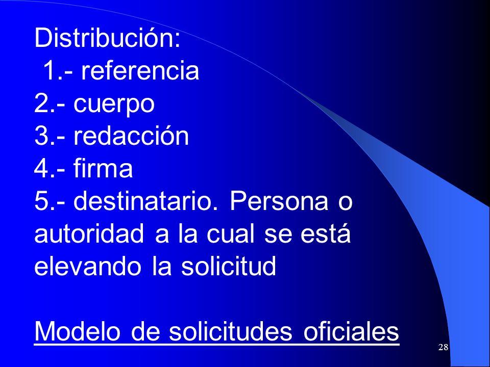 Distribución: 1.- referencia. 2.- cuerpo. 3.- redacción. 4.- firma. 5.- destinatario. Persona o autoridad a la cual se está elevando la solicitud.