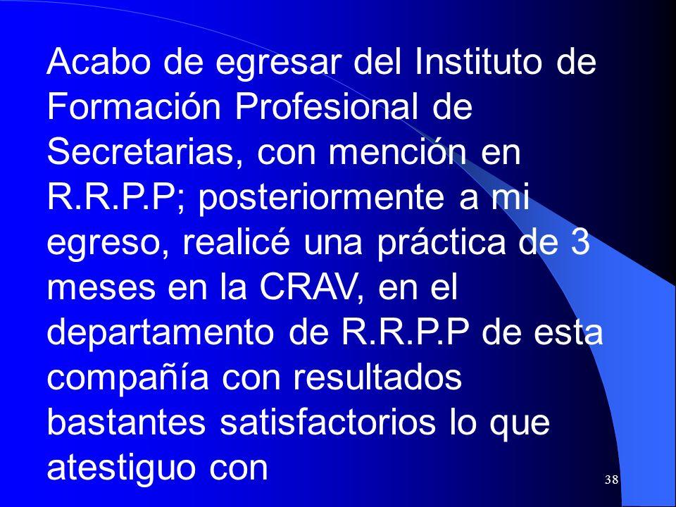 Acabo de egresar del Instituto de Formación Profesional de Secretarias, con mención en R.R.P.P; posteriormente a mi egreso, realicé una práctica de 3 meses en la CRAV, en el departamento de R.R.P.P de esta compañía con resultados bastantes satisfactorios lo que atestiguo con