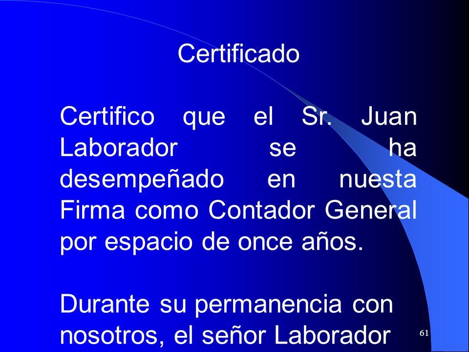 Certificado Certifico que el Sr. Juan Laborador se ha desempeñado en nuesta Firma como Contador General por espacio de once años.
