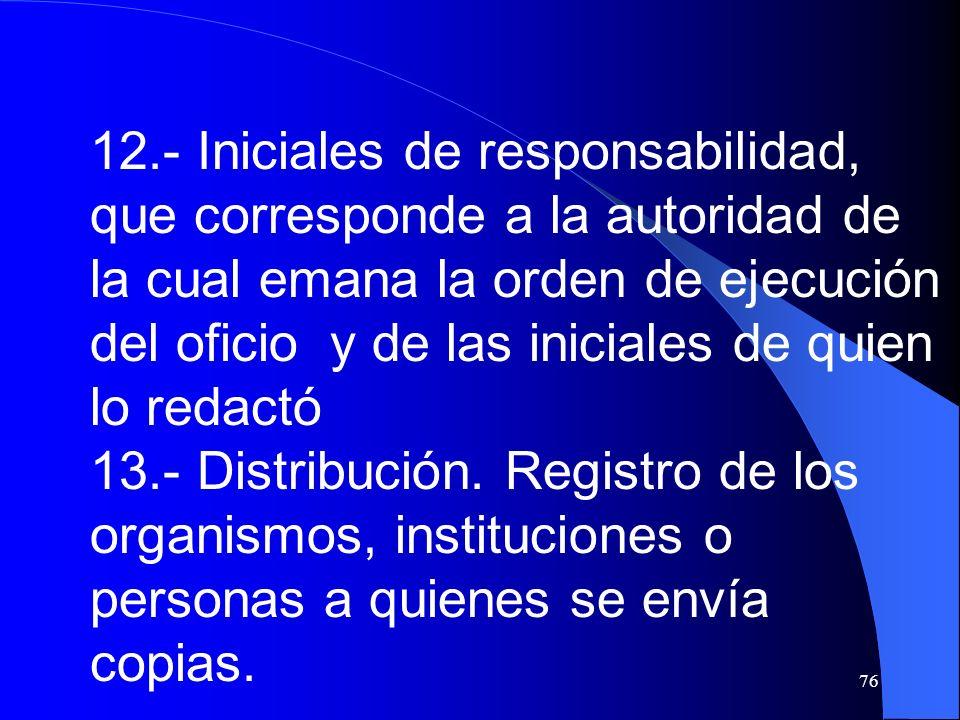 12.- Iniciales de responsabilidad, que corresponde a la autoridad de la cual emana la orden de ejecución del oficio y de las iniciales de quien lo redactó