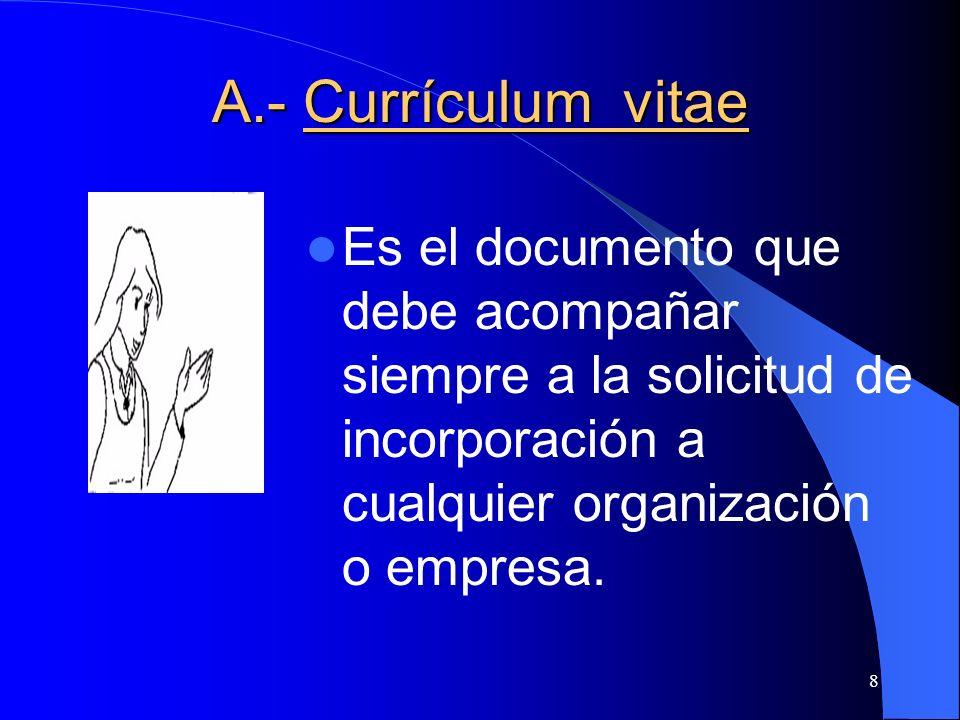 A.- Currículum vitae Es el documento que debe acompañar siempre a la solicitud de incorporación a cualquier organización o empresa.