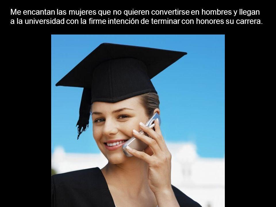 Me encantan las mujeres que no quieren convertirse en hombres y llegan a la universidad con la firme intención de terminar con honores su carrera.