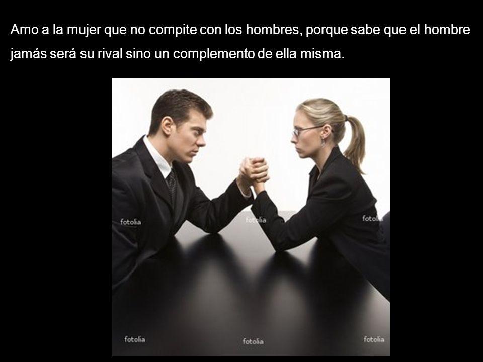 Amo a la mujer que no compite con los hombres, porque sabe que el hombre jamás será su rival sino un complemento de ella misma.