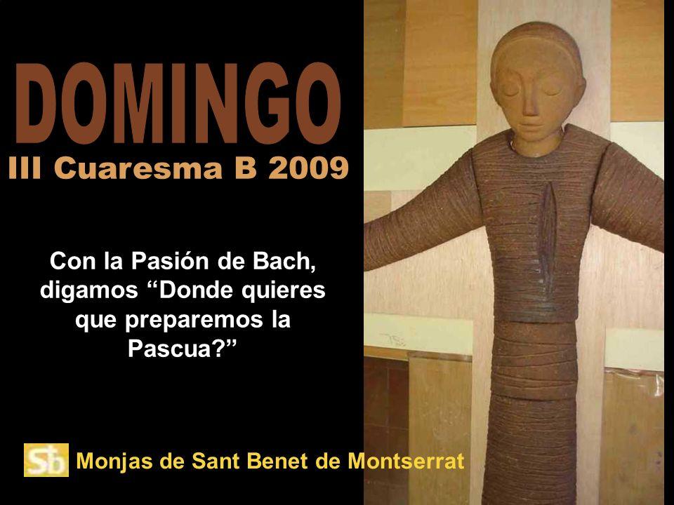 DOMINGO III Cuaresma B 2009. Con la Pasión de Bach, digamos Donde quieres que preparemos la Pascua