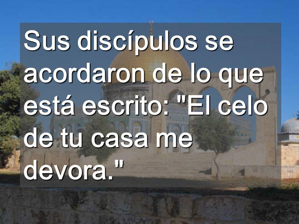 Sus discípulos se acordaron de lo que está escrito: El celo de tu casa me devora.
