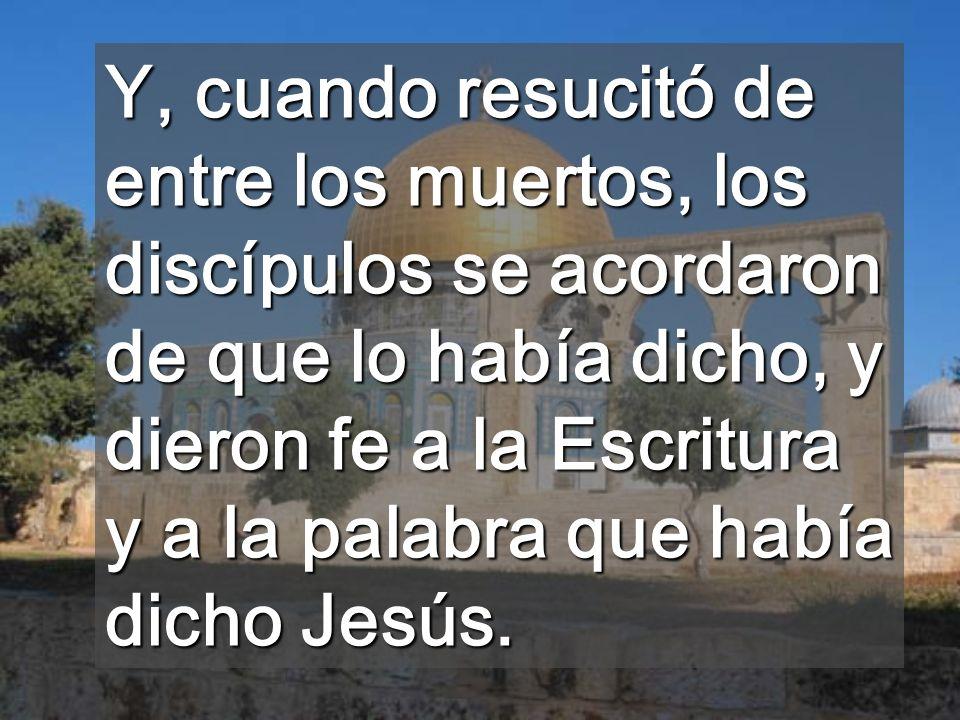 Y, cuando resucitó de entre los muertos, los discípulos se acordaron de que lo había dicho, y dieron fe a la Escritura y a la palabra que había dicho Jesús.