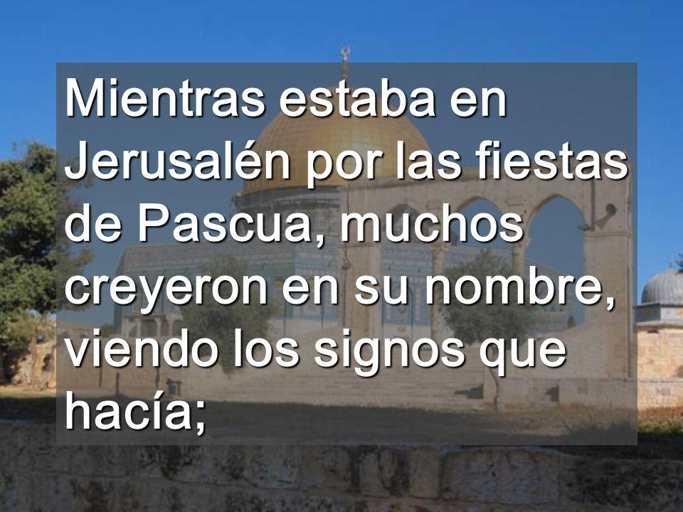 Mientras estaba en Jerusalén por las fiestas de Pascua, muchos creyeron en su nombre, viendo los signos que hacía;