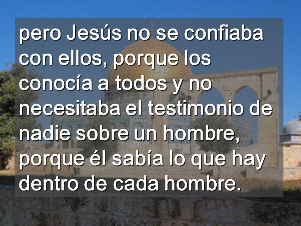 pero Jesús no se confiaba con ellos, porque los conocía a todos y no necesitaba el testimonio de nadie sobre un hombre, porque él sabía lo que hay dentro de cada hombre.