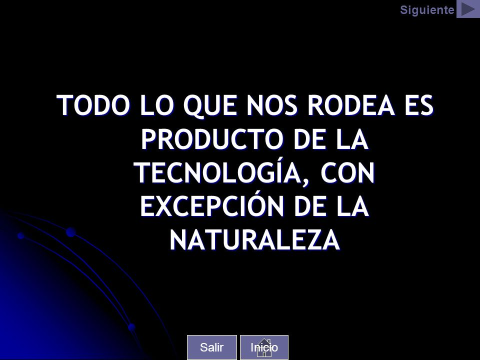 Siguiente TODO LO QUE NOS RODEA ES PRODUCTO DE LA TECNOLOGÍA, CON EXCEPCIÓN DE LA NATURALEZA. Salir.