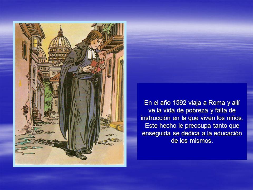 En el año 1592 viaja a Roma y allí ve la vida de pobreza y falta de instrucción en la que viven los niños.