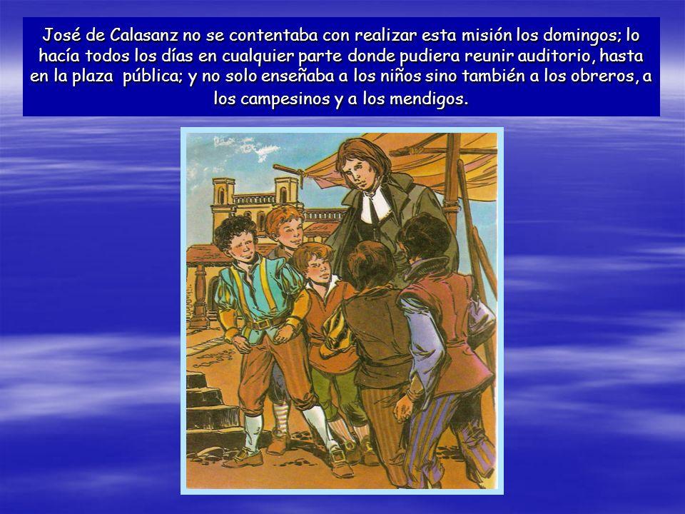 José de Calasanz no se contentaba con realizar esta misión los domingos; lo hacía todos los días en cualquier parte donde pudiera reunir auditorio, hasta en la plaza pública; y no solo enseñaba a los niños sino también a los obreros, a los campesinos y a los mendigos.