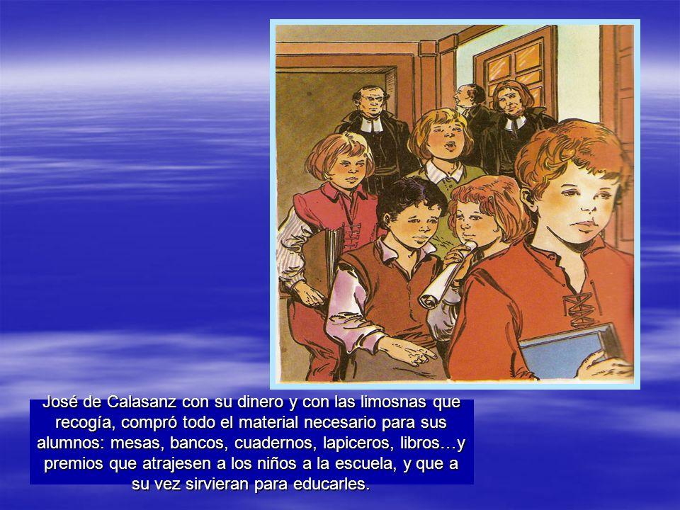 José de Calasanz con su dinero y con las limosnas que recogía, compró todo el material necesario para sus alumnos: mesas, bancos, cuadernos, lapiceros, libros…y premios que atrajesen a los niños a la escuela, y que a su vez sirvieran para educarles.
