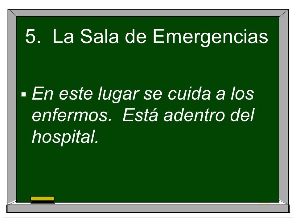 5. La Sala de Emergencias En este lugar se cuida a los enfermos. Está adentro del hospital.