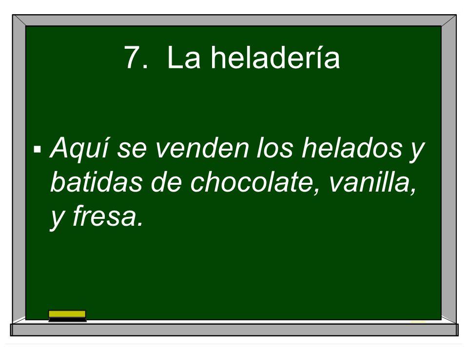 7. La heladería Aquí se venden los helados y batidas de chocolate, vanilla, y fresa.