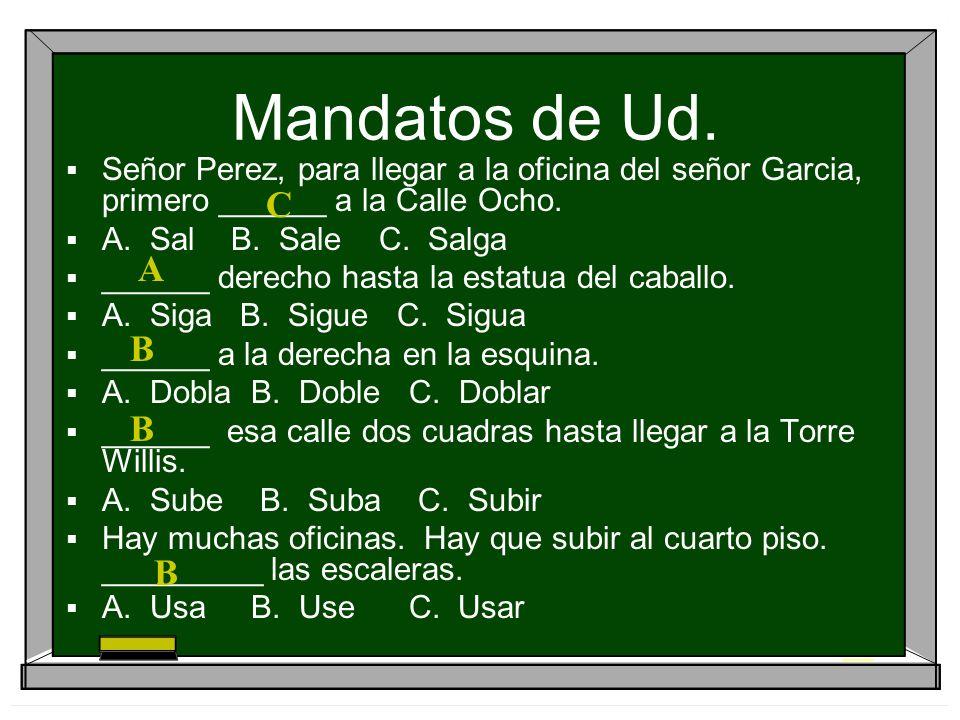Mandatos de Ud. Señor Perez, para llegar a la oficina del señor Garcia, primero ______ a la Calle Ocho.