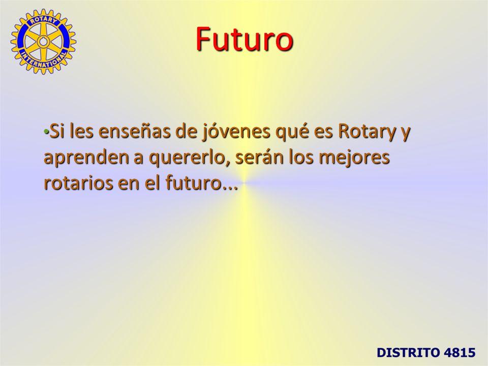 Futuro Si les enseñas de jóvenes qué es Rotary y aprenden a quererlo, serán los mejores rotarios en el futuro...