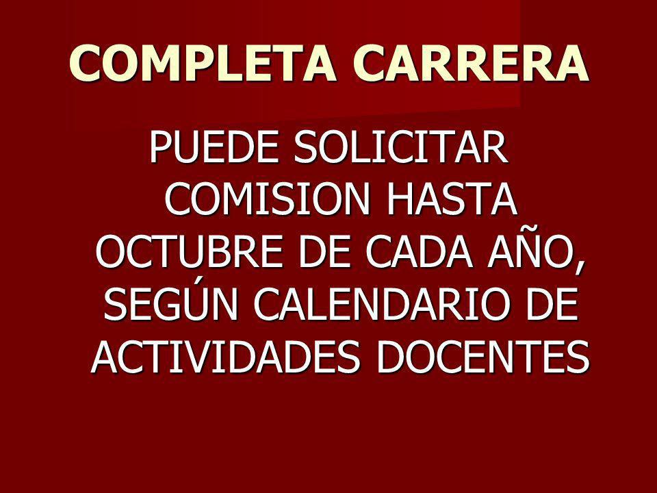 COMPLETA CARRERA PUEDE SOLICITAR COMISION HASTA OCTUBRE DE CADA AÑO, SEGÚN CALENDARIO DE ACTIVIDADES DOCENTES.