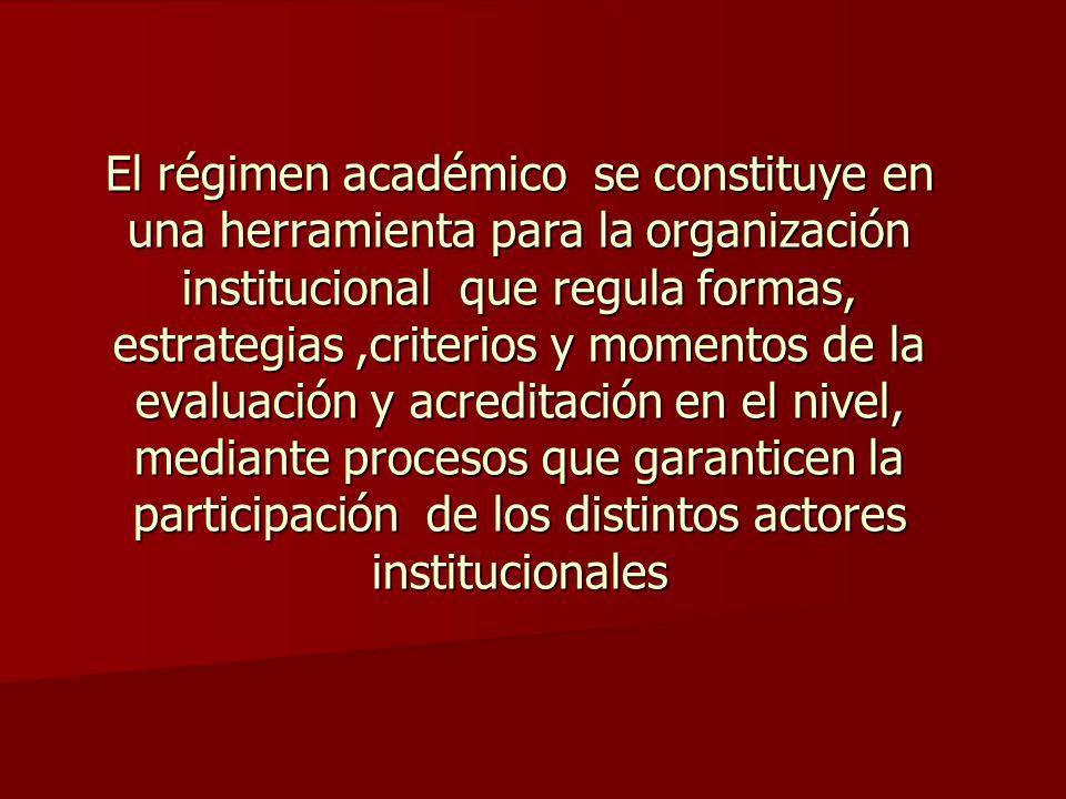 El régimen académico se constituye en una herramienta para la organización institucional que regula formas, estrategias ,criterios y momentos de la evaluación y acreditación en el nivel, mediante procesos que garanticen la participación de los distintos actores institucionales