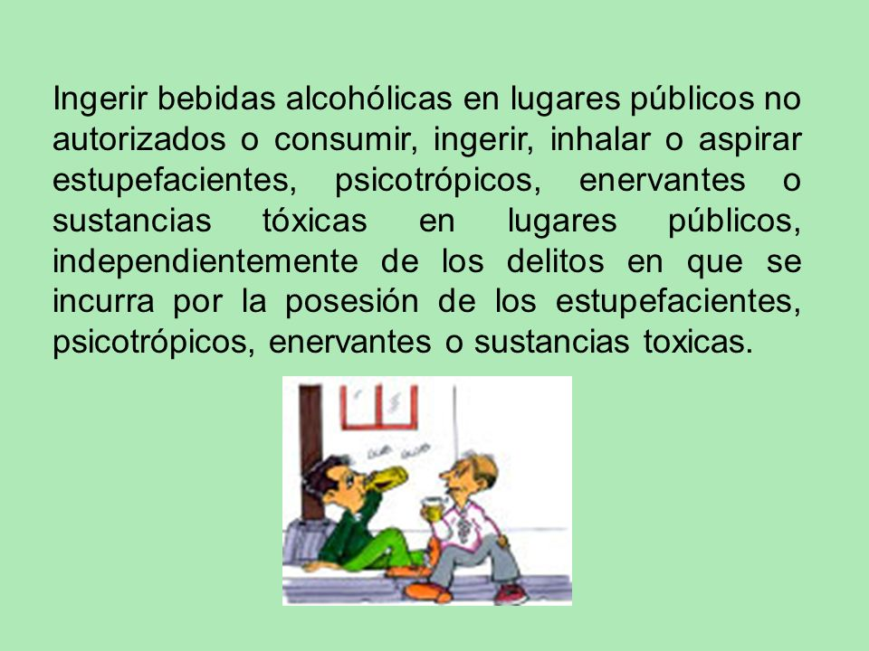 Ingerir bebidas alcohólicas en lugares públicos no autorizados o consumir, ingerir, inhalar o aspirar estupefacientes, psicotrópicos, enervantes o sustancias tóxicas en lugares públicos, independientemente de los delitos en que se incurra por la posesión de los estupefacientes, psicotrópicos, enervantes o sustancias toxicas.