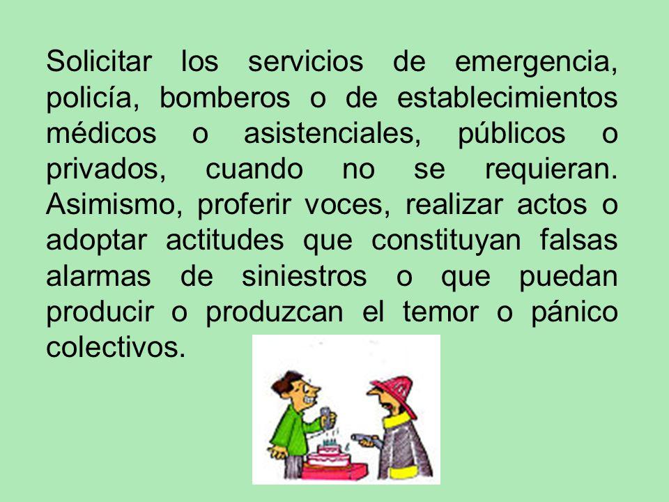 Solicitar los servicios de emergencia, policía, bomberos o de establecimientos médicos o asistenciales, públicos o privados, cuando no se requieran.