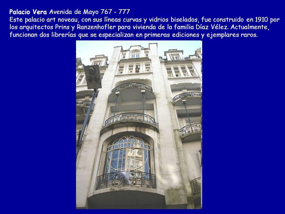 Palacio Vera Avenida de Mayo 767 - 777 Este palacio art noveau, con sus líneas curvas y vidrios biselados, fue construido en 1910 por los arquitectos Prins y Ranzenhofler para vivienda de la familia Díaz Vélez.