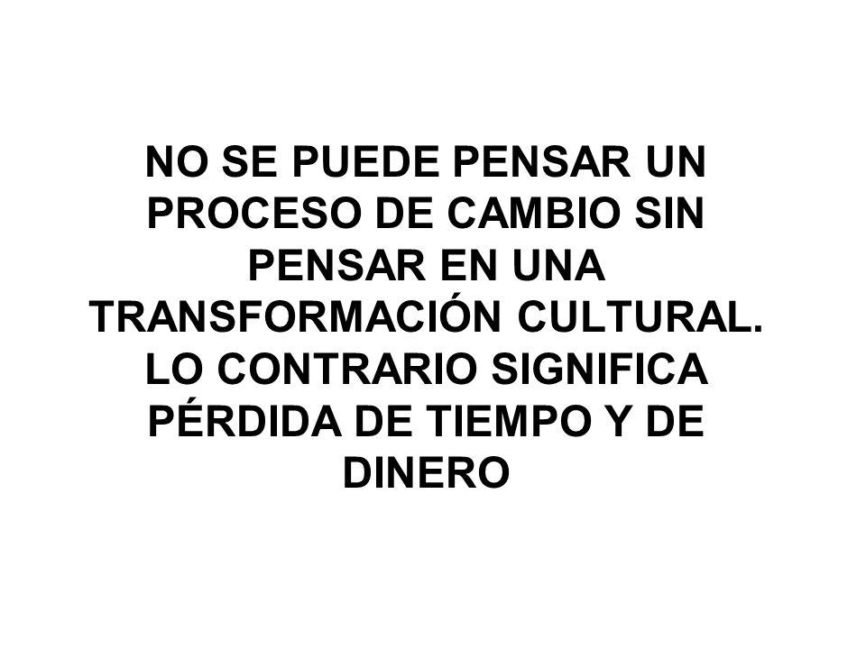 NO SE PUEDE PENSAR UN PROCESO DE CAMBIO SIN PENSAR EN UNA TRANSFORMACIÓN CULTURAL.