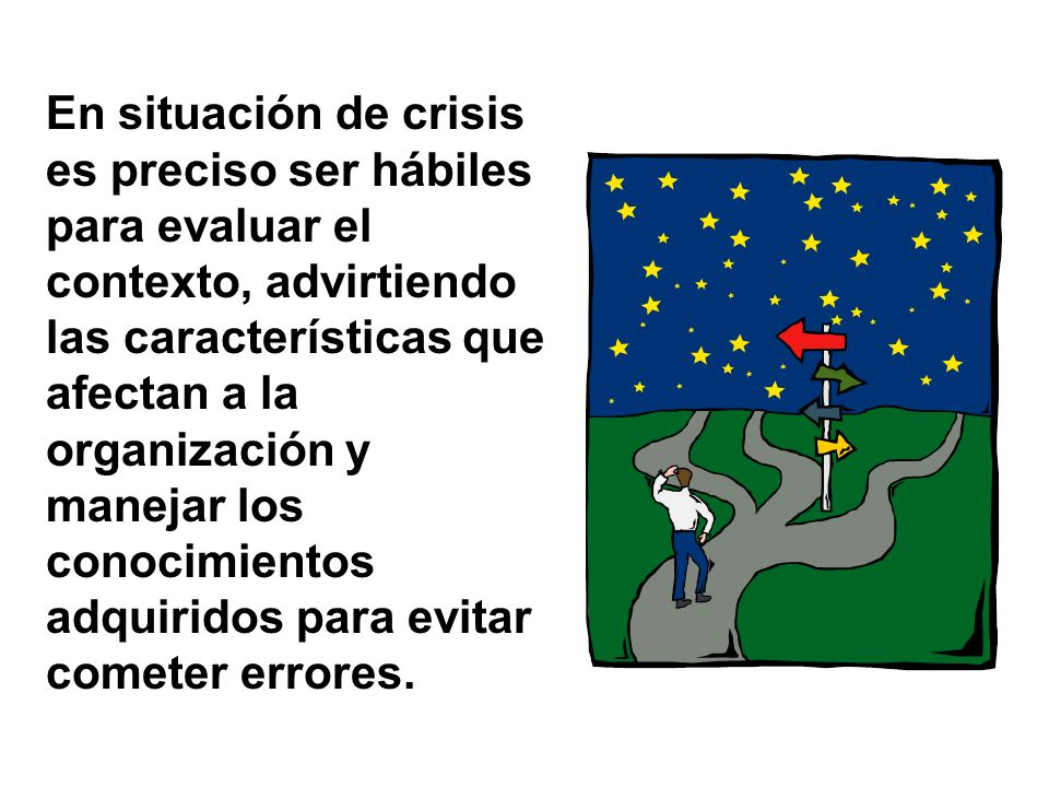 En situación de crisis es preciso ser hábiles para evaluar el contexto, advirtiendo las características que afectan a la organización y manejar los conocimientos adquiridos para evitar cometer errores.