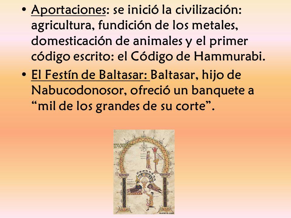 Aportaciones: se inició la civilización: agricultura, fundición de los metales, domesticación de animales y el primer código escrito: el Código de Hammurabi.