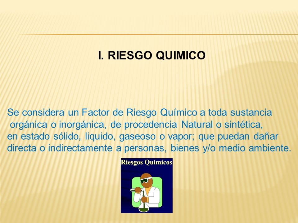 I. RIESGO QUIMICO Se considera un Factor de Riesgo Químico a toda sustancia. orgánica o inorgánica, de procedencia Natural o sintética,