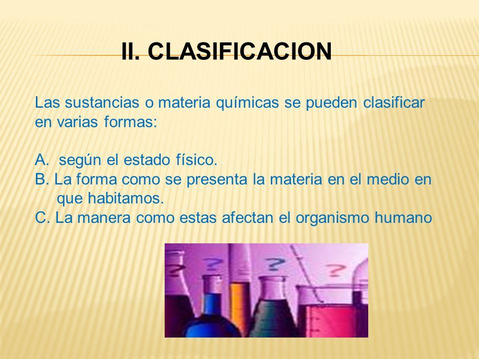 II. CLASIFICACION Las sustancias o materia químicas se pueden clasificar. en varias formas: A. según el estado físico.