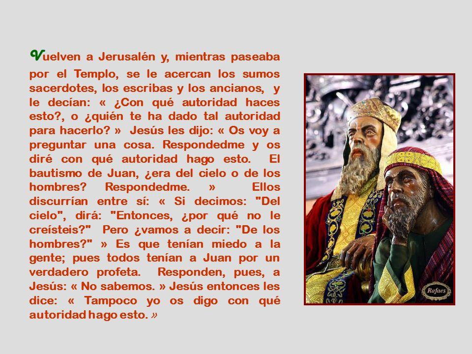 Vuelven a Jerusalén y, mientras paseaba por el Templo, se le acercan los sumos sacerdotes, los escribas y los ancianos, y le decían: « ¿Con qué autoridad haces esto , o ¿quién te ha dado tal autoridad para hacerlo.