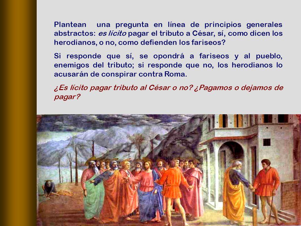 Plantean una pregunta en línea de principios generales abstractos: es lícito pagar el tributo a César, sí, como dicen los herodianos, o no, como defienden los fariseos