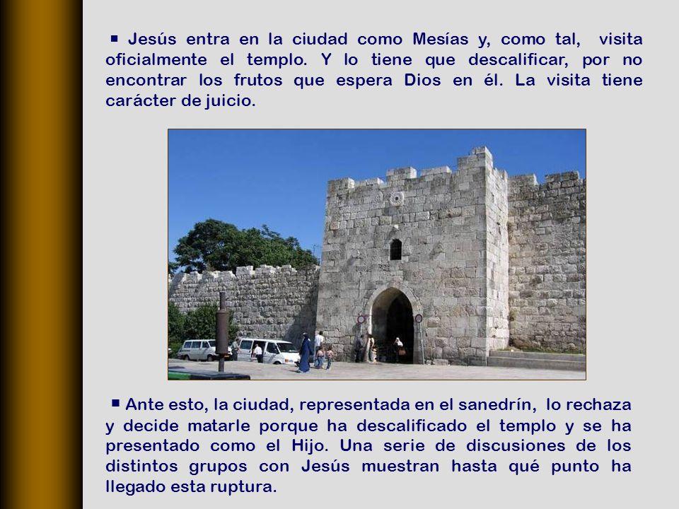  Jesús entra en la ciudad como Mesías y, como tal, visita oficialmente el templo. Y lo tiene que descalificar, por no encontrar los frutos que espera Dios en él. La visita tiene carácter de juicio.