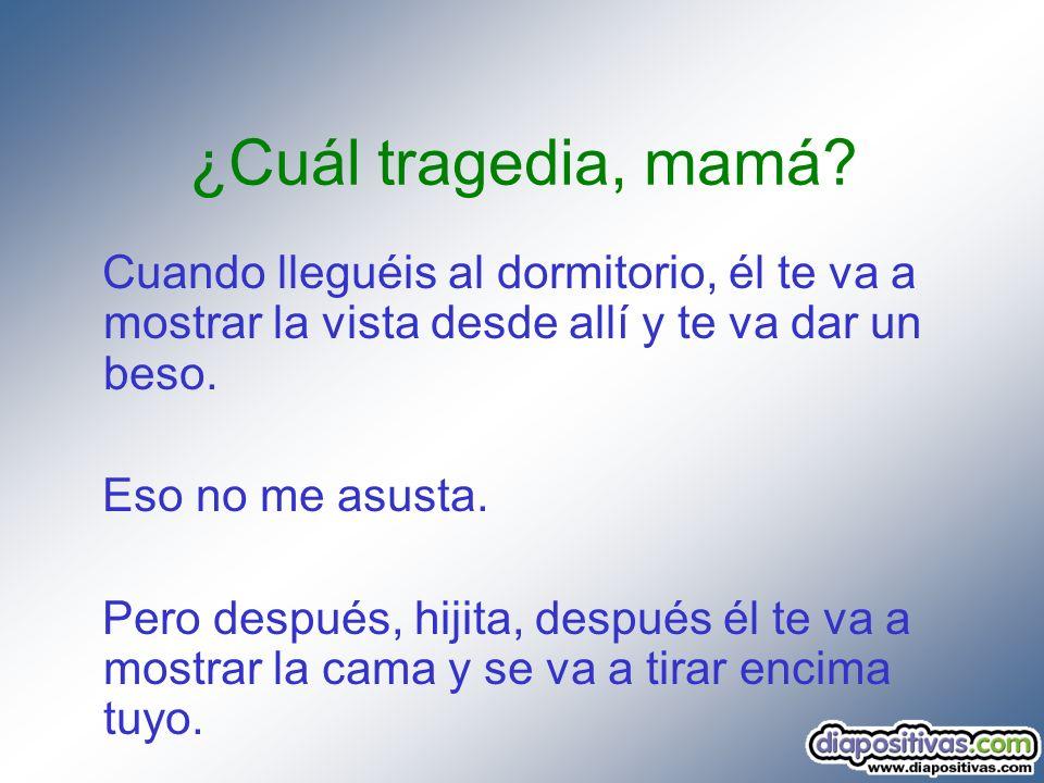 ¿Cuál tragedia, mamá Cuando lleguéis al dormitorio, él te va a mostrar la vista desde allí y te va dar un beso.