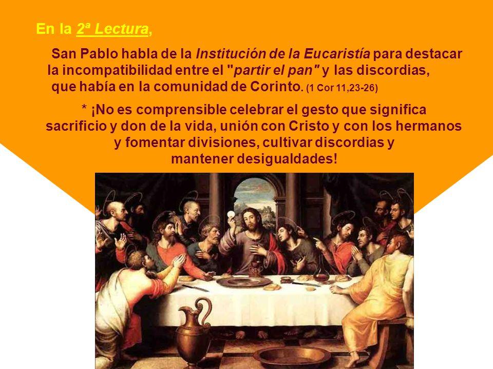 En la 2ª Lectura, San Pablo habla de la Institución de la Eucaristía para destacar. la incompatibilidad entre el partir el pan y las discordias,