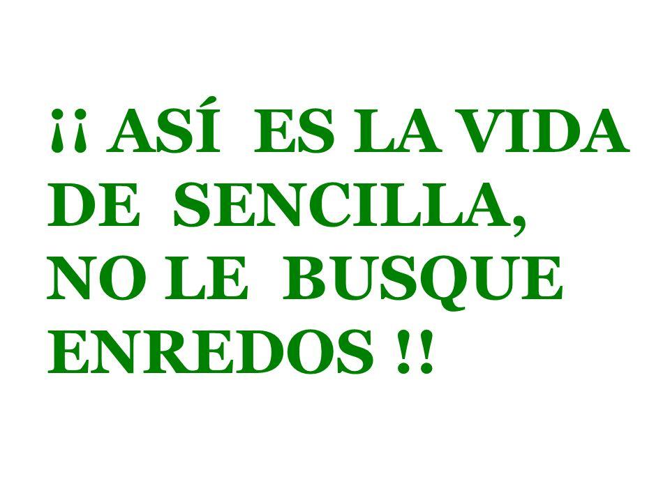 ¡¡ ASÍ ES LA VIDA DE SENCILLA, NO LE BUSQUE ENREDOS !!