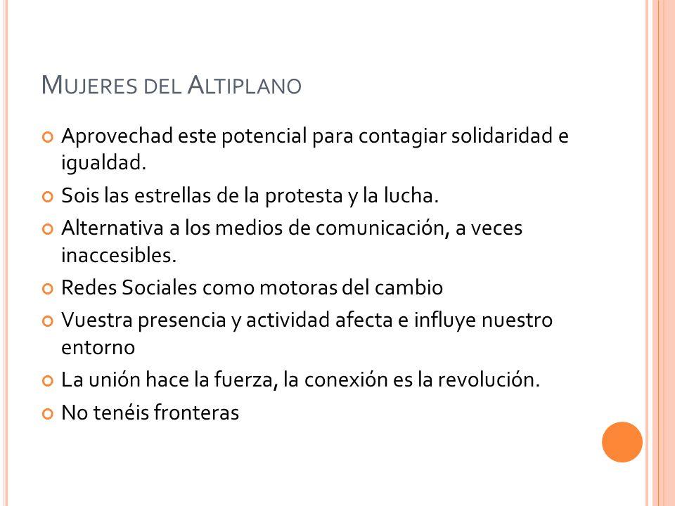 Mujeres del Altiplano Aprovechad este potencial para contagiar solidaridad e igualdad. Sois las estrellas de la protesta y la lucha.