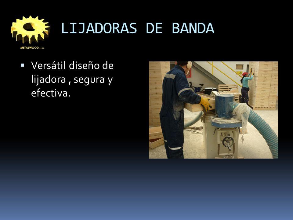 LIJADORAS DE BANDA Versátil diseño de lijadora , segura y efectiva.