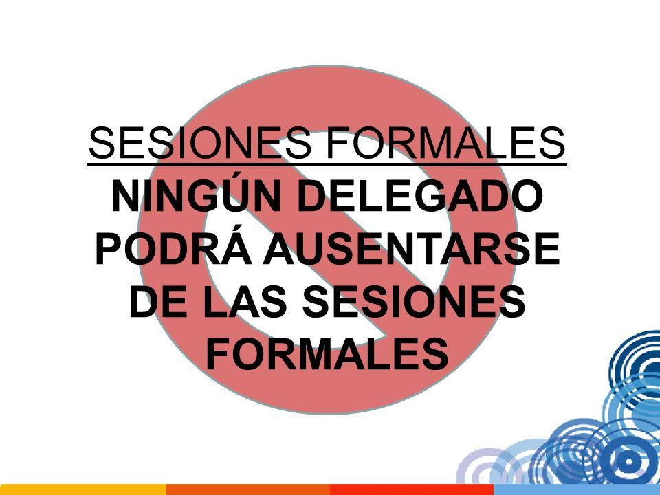 SESIONES FORMALES NINGÚN DELEGADO PODRÁ AUSENTARSE DE LAS SESIONES FORMALES