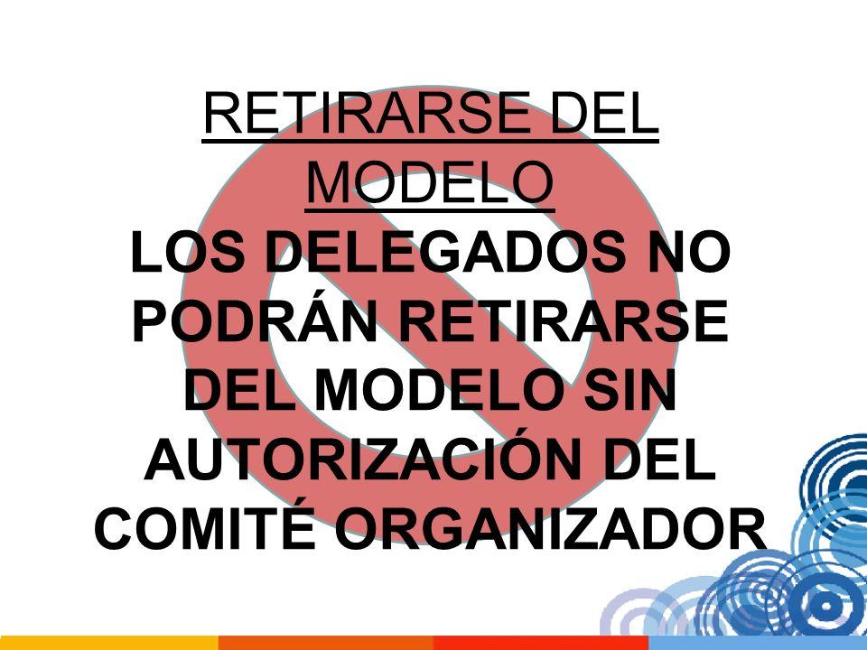 RETIRARSE DEL MODELO LOS DELEGADOS NO PODRÁN RETIRARSE DEL MODELO SIN AUTORIZACIÓN DEL COMITÉ ORGANIZADOR.
